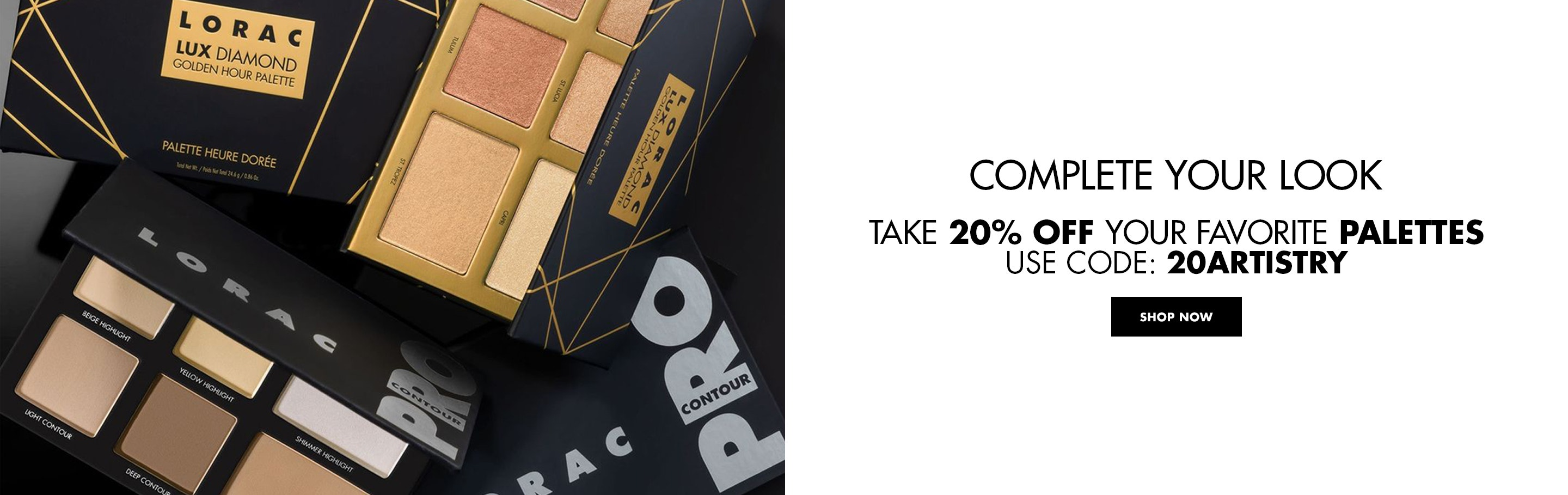 LORAC   Complete Your Look   Take 20% Off Your Favorite Palettes   Use Code: 20ARTISTRY at Checkout   Click Here to Shop Now