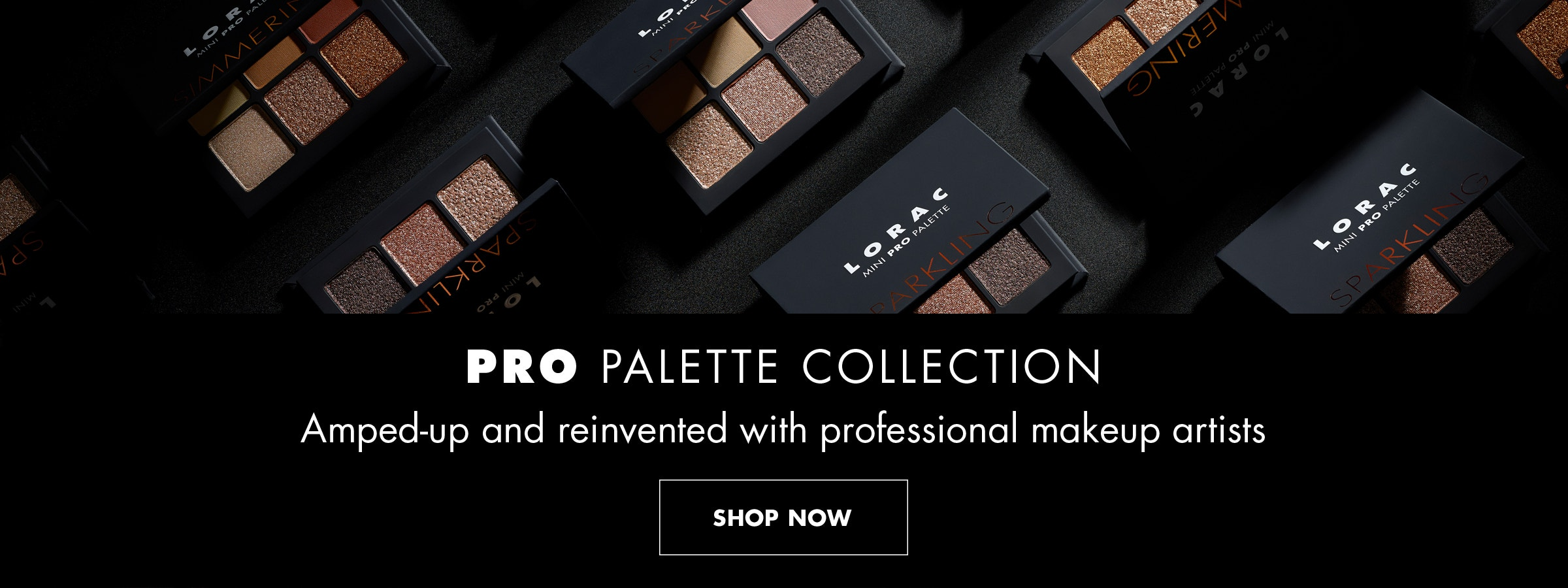 LORAC | PRO Palette Collection Amped-up and reinvented with professional makeup artists | SHOP NOW