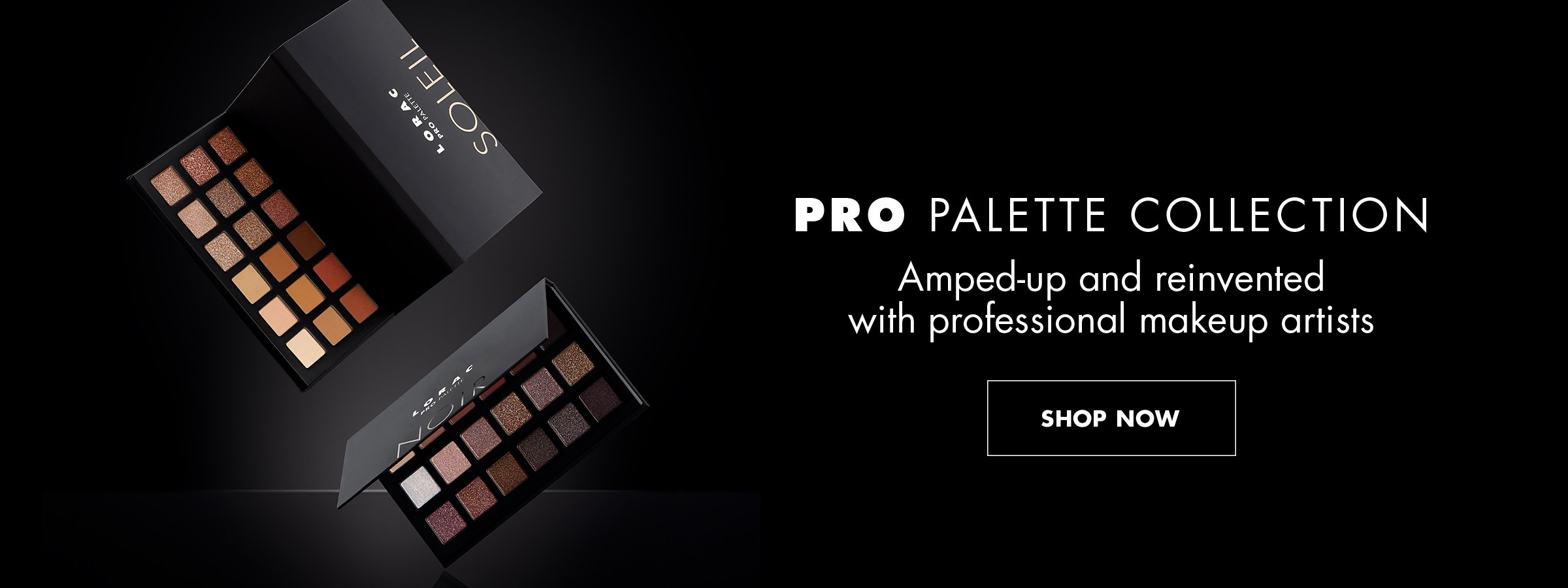 LORAC | PRO Palette Collection | Two PRO Palettes over a black background | SHOP NOW