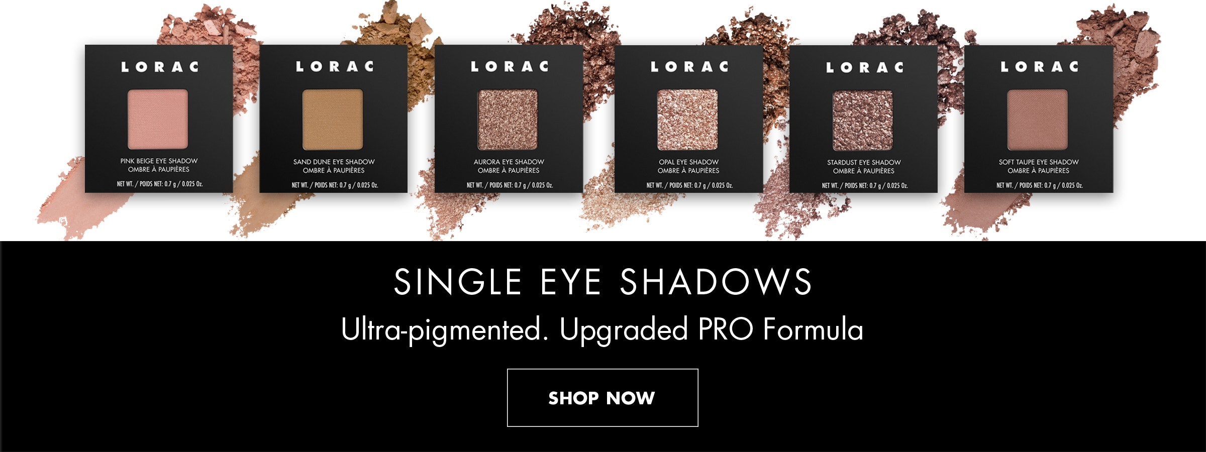 LORAC   SINGLE EYE SHADOWS ULTRA-PIGMENTED. UPGRADED PRO FORMULA   PRODUCTS FRONT FACING OVER SWATCHES ON A WHITE BACKGROUND   SHOP NOW
